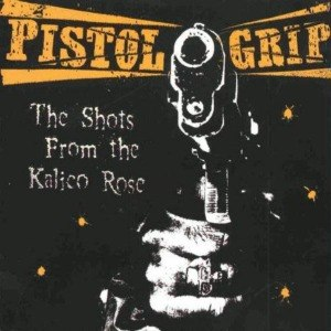 PISTOL GRIP - THE SHOTS FROM THE KALICO ROSE (COL