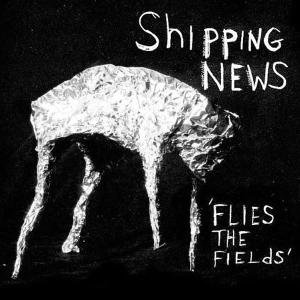 SHIPPING NEWS, THE - FLIES THE FIELDS