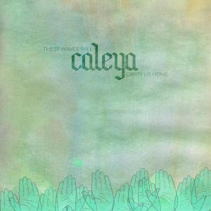 CALEYA - THESE WAVES WILL CARRY US HOME