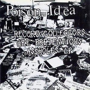 POISON IDEA - RECORD COLLECTORS ARE PRETENCIOUS ASSHOLES