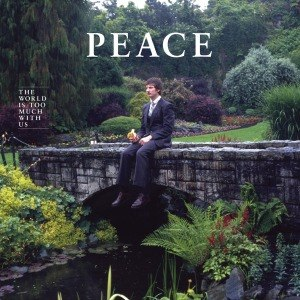 PEACE - THE WORLD IS TOO MUCH WITH US