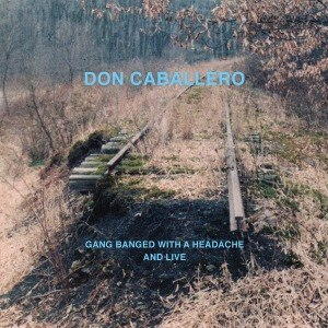DON CABALLERO - GANG BANGED WITH A HEADACHE, AND LI