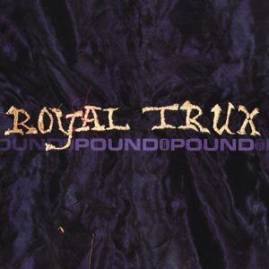 ROYAL TRUX - POUND FOR POUND