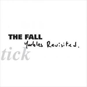 FALL, THE - SCHTICK-YARBLES REVISITED