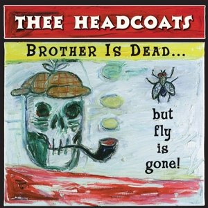 THEE HEADCOATS - BROTHER IS GONE...BUT FLY IS DEAD