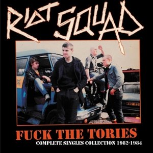 RIOT SQUAD - FUCK THE TORIES: COMPLETE SINGLES COLLECT. 1982-84