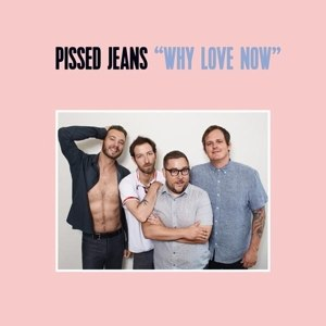 PISSED JEANS - WHY LOVE NOW (MC)