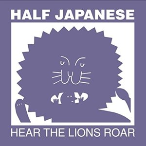 HALF JAPANESE - HEAR THE LIONS ROAR