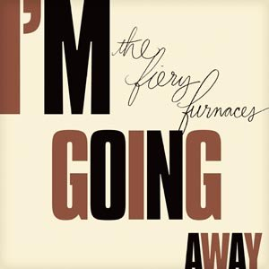 FIERY FURNACES, THE - I'M GOING AWAY