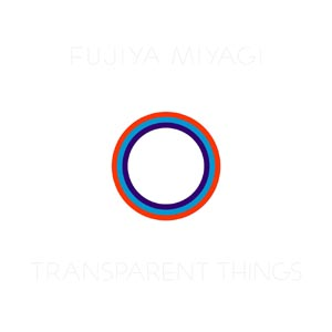FUJIYA & MIYAGI - TRANSPARENT THINGS