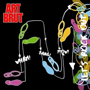 ART BRUT - WHAM! BANG! POW! (LET'S ROCK OUT)