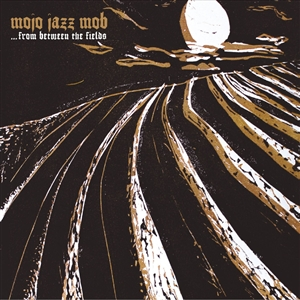 MOJO JAZZ MOB - FROM BETWEEN THE FIELDS